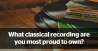 We asked our readers, 'what classical recording are you most proud to own?' These are the fascinating results...